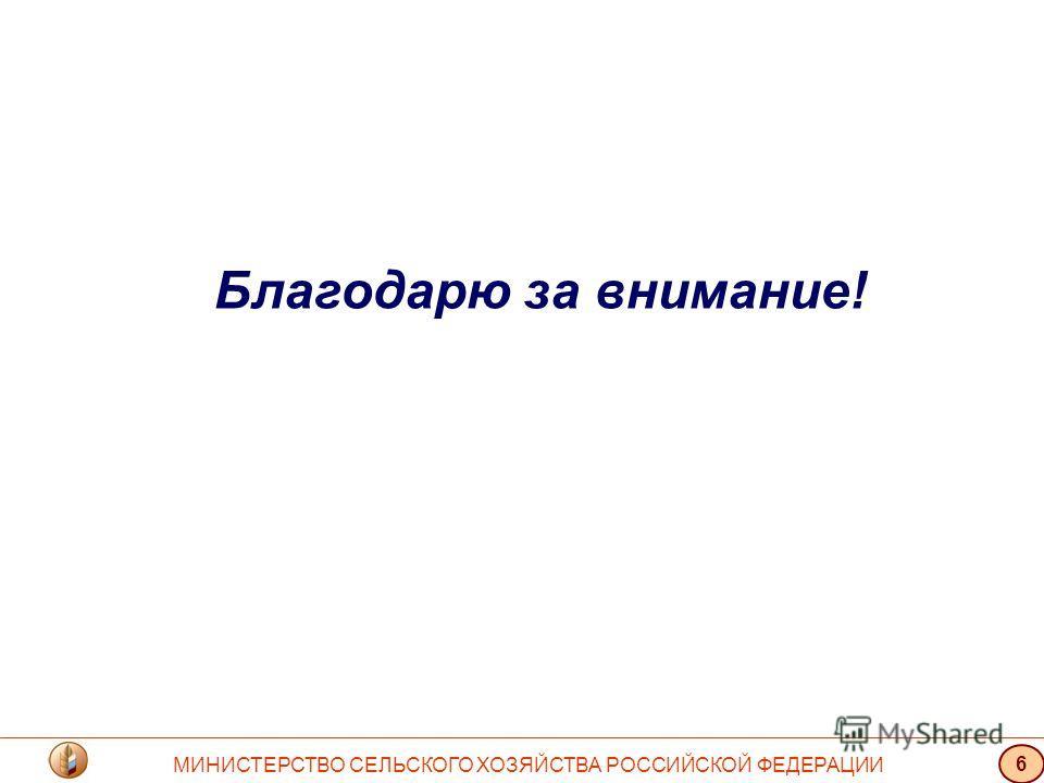 Благодарю за внимание! МИНИСТЕРСТВО СЕЛЬСКОГО ХОЗЯЙСТВА РОССИЙСКОЙ ФЕДЕРАЦИИ 6