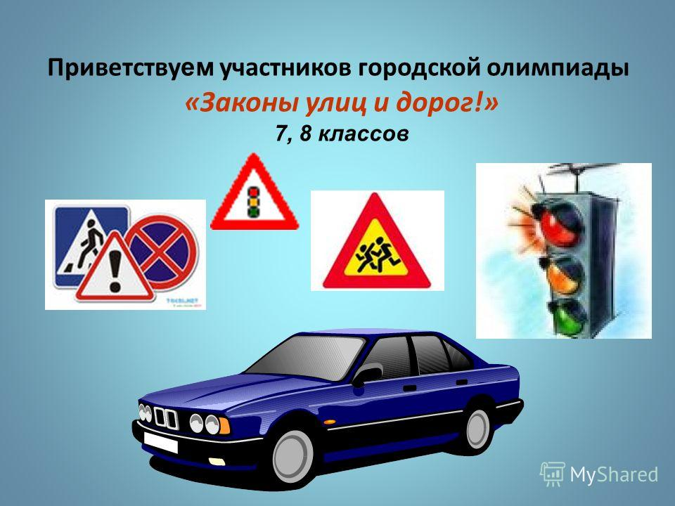 Приветству ем участников городской олимпиады «Законы улиц и дорог!» 7, 8 классов
