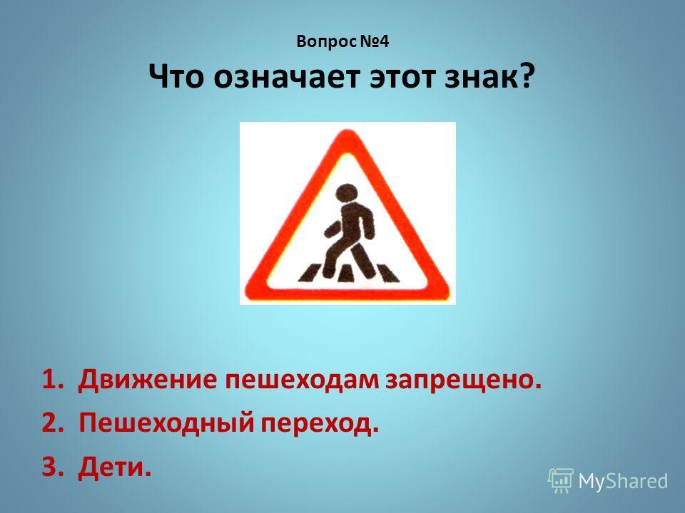 Вопрос 4 Что означает этот знак? 1. Движение пешеходам запрещено. 2. Пешеходный переход. 3. Дети.