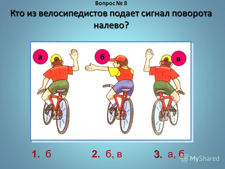 Кто из велосипедистов подает сигнал поворота налево? Вопрос 8 Кто из велосипедистов подает сигнал поворота налево? 1. б2. б, в 3. 3. а, б аб в