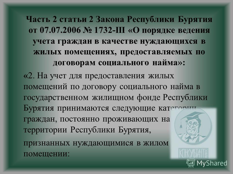 Часть 2 статьи 2 Закона Республики Бурятия от 07.07.2006 1732-III «О порядке ведения учета граждан в качестве нуждающихся в жилых помещениях, предоставляемых по договорам социального найма»: «2. На учет для предоставления жилых помещений по договору