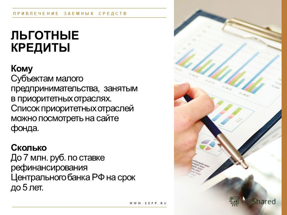 ЛЬГОТНЫЕ КРЕДИТЫ Кому Субъектам малого предпринимательства, занятым в приоритетных отраслях. Список приоритетных отраслей можно посмотреть на сайте фонда. Сколько До 7 млн. руб. по ставке рефинансирования Центрального банка РФ на срок до 5 лет. ПРИВЛ