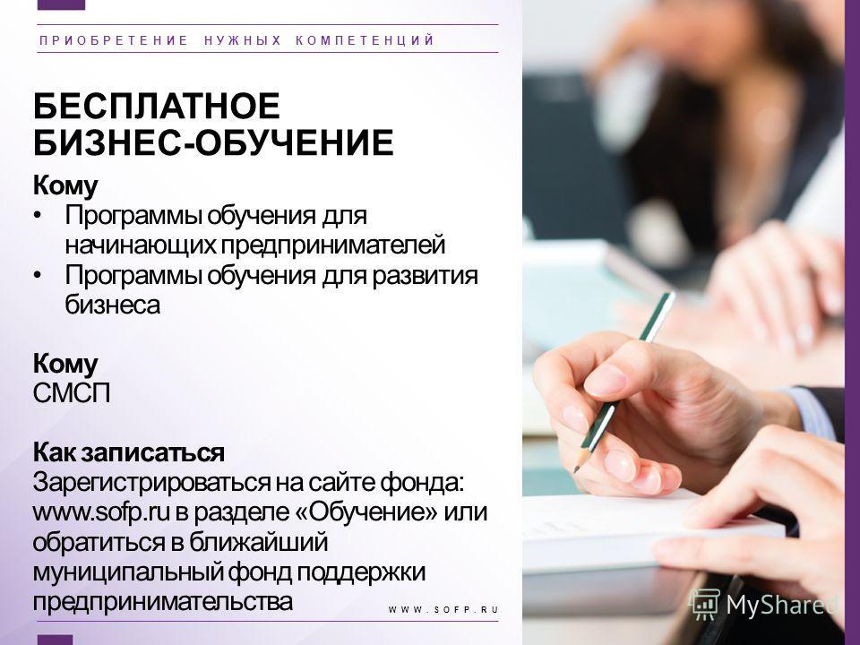 БЕСПЛАТНОЕ БИЗНЕС-ОБУЧЕНИЕ Кому Программы обучения для начинающих предпринимателей Программы обучения для развития бизнеса Кому СМСП Как записаться Зарегистрироваться на сайте фонда: www.sofp.ru в разделе «Обучение» или обратиться в ближайший муницип