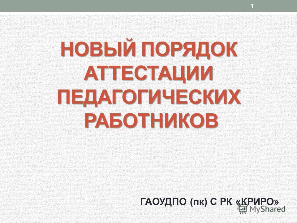 НОВЫЙ ПОРЯДОК АТТЕСТАЦИИ ПЕДАГОГИЧЕСКИХ РАБОТНИКОВ ГАОУДПО (пк) С РК «КРИРО» 1