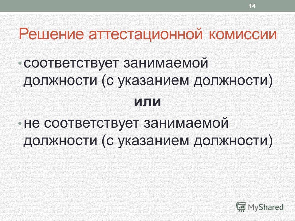 Решение аттестационной комиссии соответствует занимаемой должности (с указанием должности) или не соответствует занимаемой должности (с указанием должности) 14