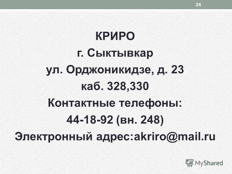 КРИРО г. Сыктывкар ул. Орджоникидзе, д. 23 каб. 328,330 Контактные телефоны: 44-18-92 (вн. 248) Электронный адрес:akriro@mail.ru 24