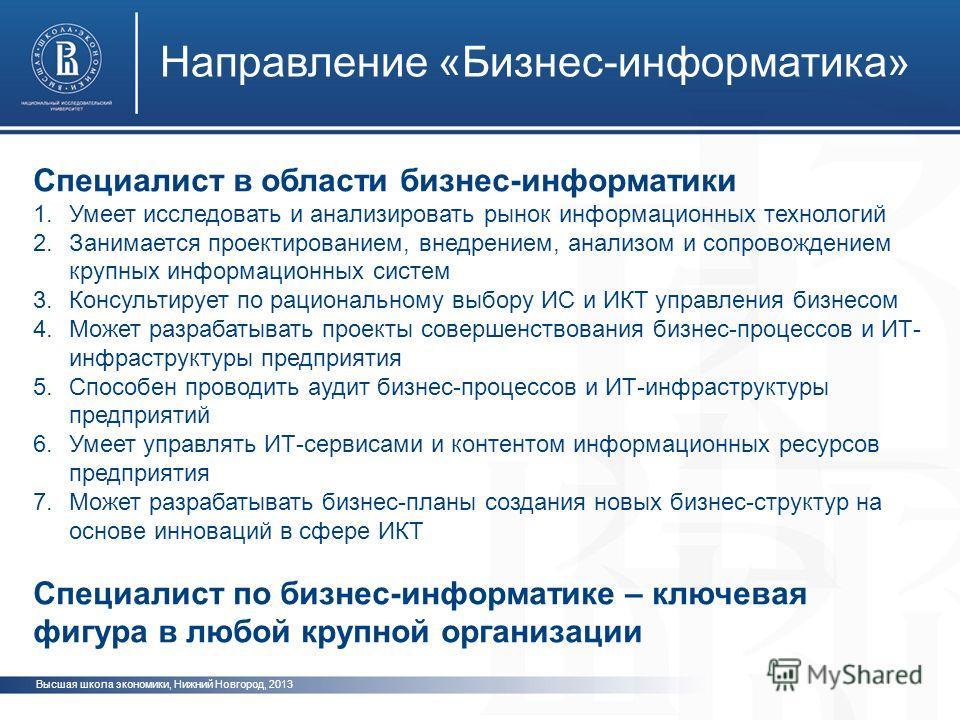 Высшая школа экономики, Нижний Новгород, 2013 Направление «Бизнес-информатика» Специалист в области бизнес-информатики 1.Умеет исследовать и анализировать рынок информационных технологий 2.Занимается проектированием, внедрением, анализом и сопровожде