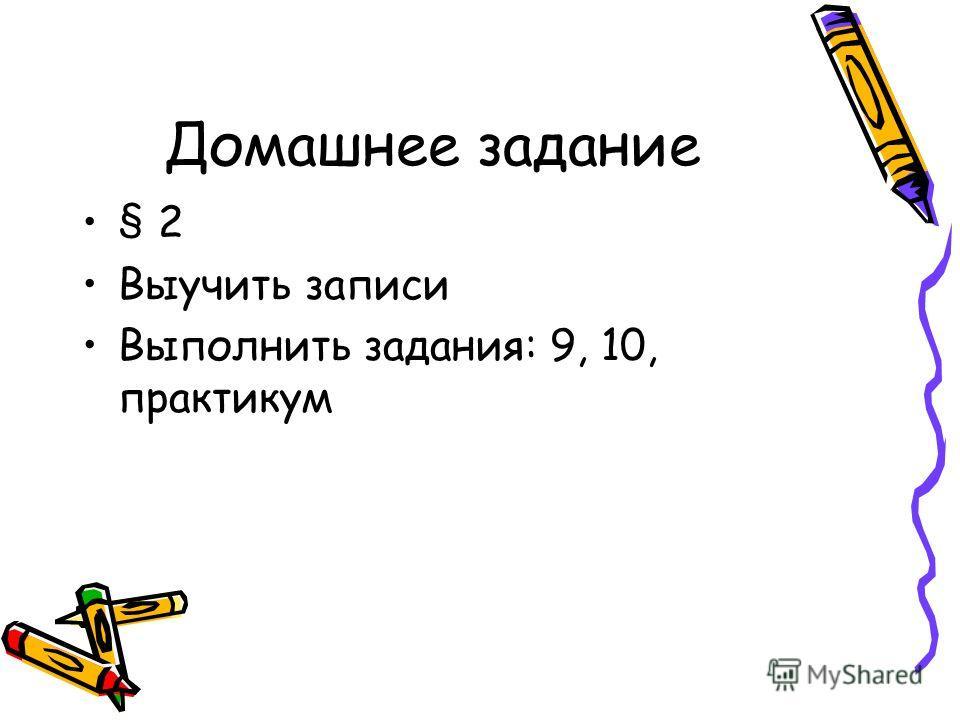 Домашнее задание § 2 Выучить записи Выполнить задания: 9, 10, практикум