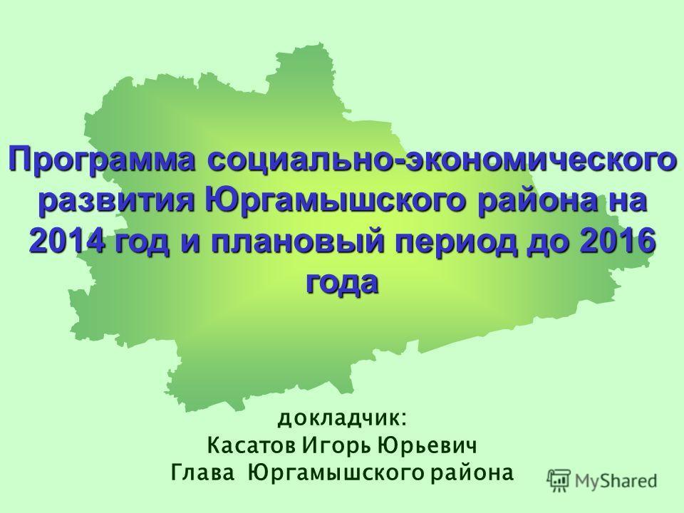 Программа социально-экономического развития Юргамышского района на 2014 год и плановый период до 2016 года докладчик: Касатов Игорь Юрьевич Глава Юргамышского района