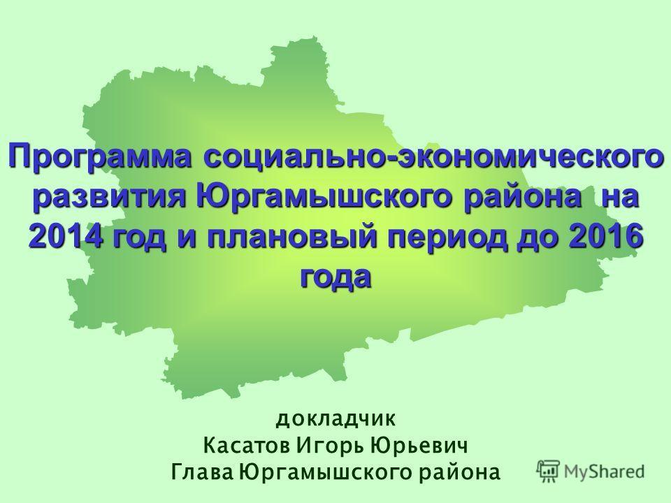 Программа социально-экономического развития Юргамышского района на 2014 год и плановый период до 2016 года докладчик Касатов Игорь Юрьевич Глава Юргамышского района