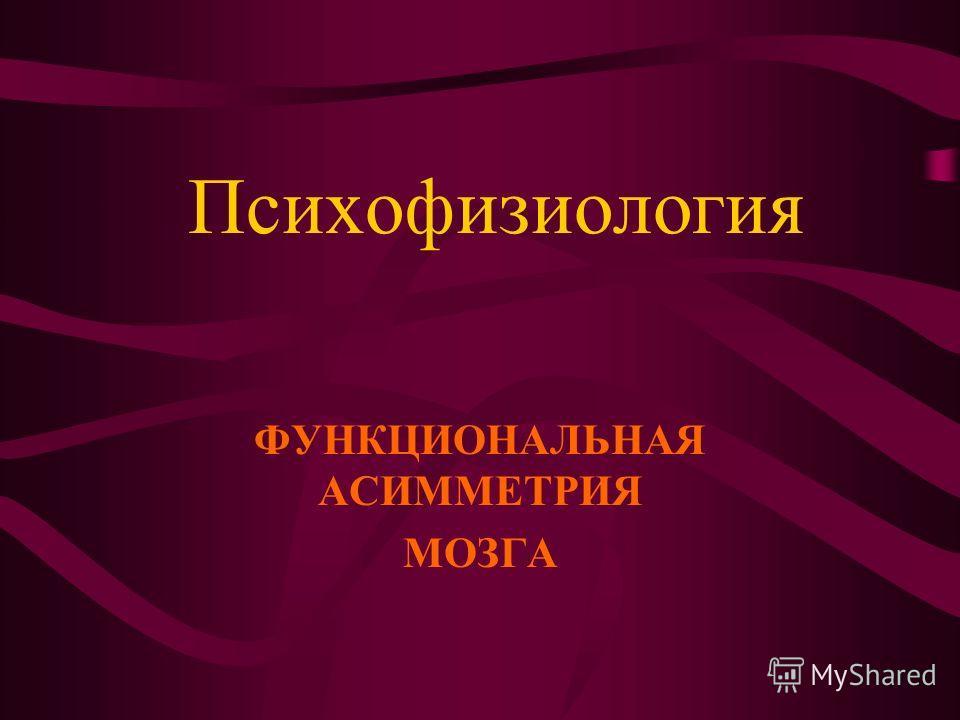 Психофизиология ФУНКЦИОНАЛЬНАЯ АСИММЕТРИЯ МОЗГА