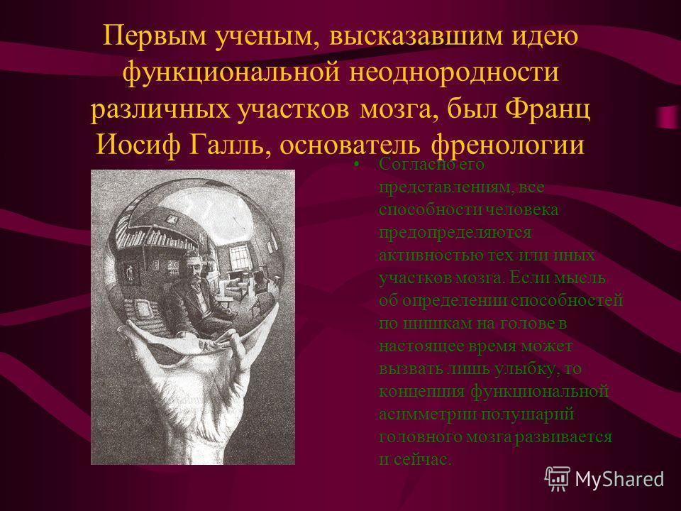 Первым ученым, высказавшим идею функциональной неоднородности различных участков мозга, был Франц Иосиф Галль, основатель френологии Согласно его представлениям, все способности человека предопределяются активностью тех или иных участков мозга. Если