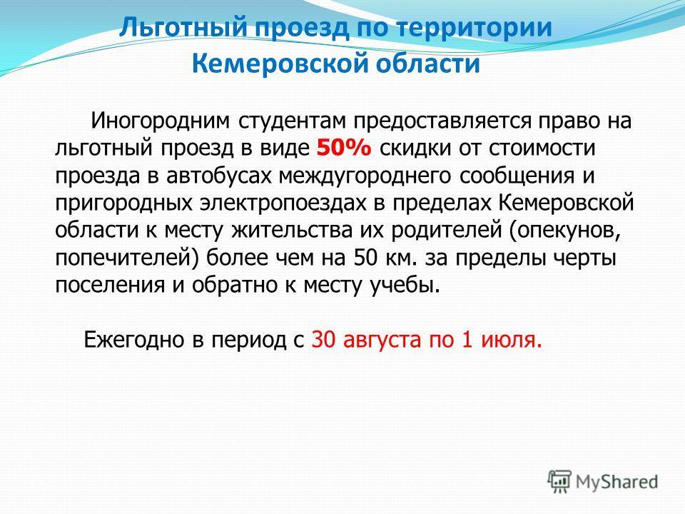 Льготный проезд по территории Кемеровской области Иногородним студентам предоставляется право на льготный проезд в виде 50% скидки от стоимости проезда в автобусах междугороднего сообщения и пригородных электропоездах в пределах Кемеровской области к