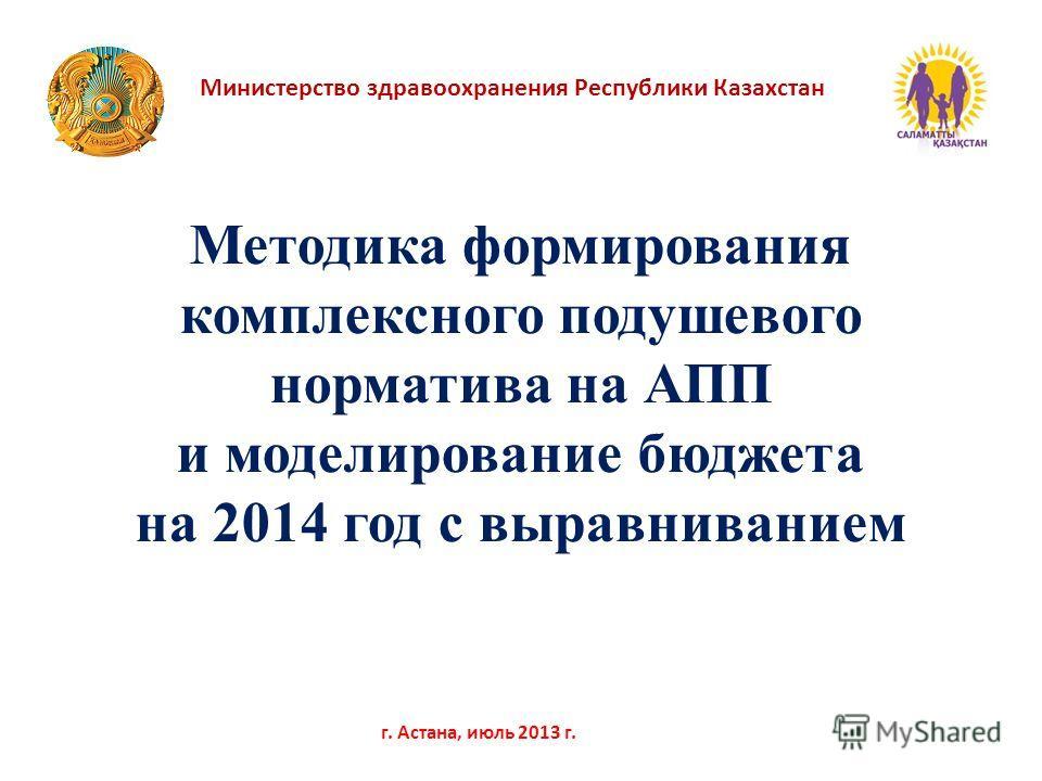 Министерство здравоохранения Республики Казахстан г. Астана, июль 2013 г. Методика формирования комплексного подушевого норматива на АПП и моделирование бюджета на 2014 год с выравниванием