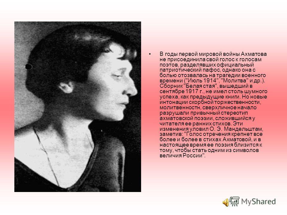 В годы первой мировой войны Ахматова не присоединила свой голос к голосам поэтов, разделявших официальный патриотический пафос, однако она с болью отозвалась на трагедии военного времени (