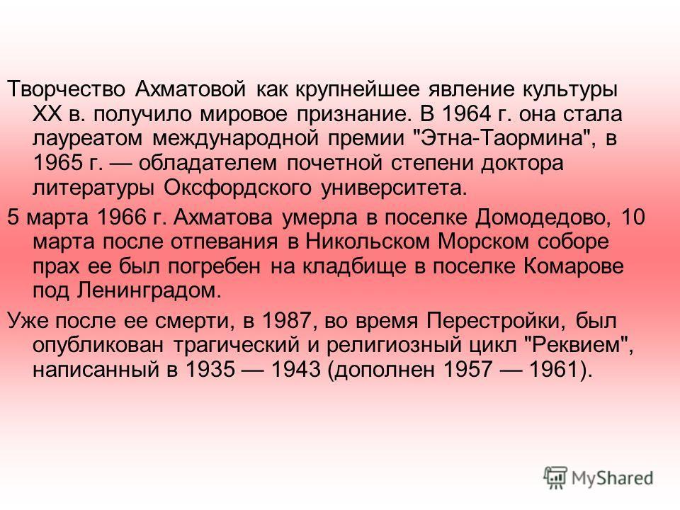 Творчество Ахматовой как крупнейшее явление культуры XX в. получило мировое признание. В 1964 г. она стала лауреатом международной премии