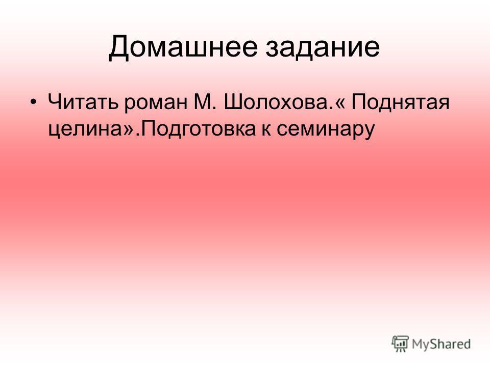 Домашнее задание Читать роман М. Шолохова.« Поднятая целина».Подготовка к семинару