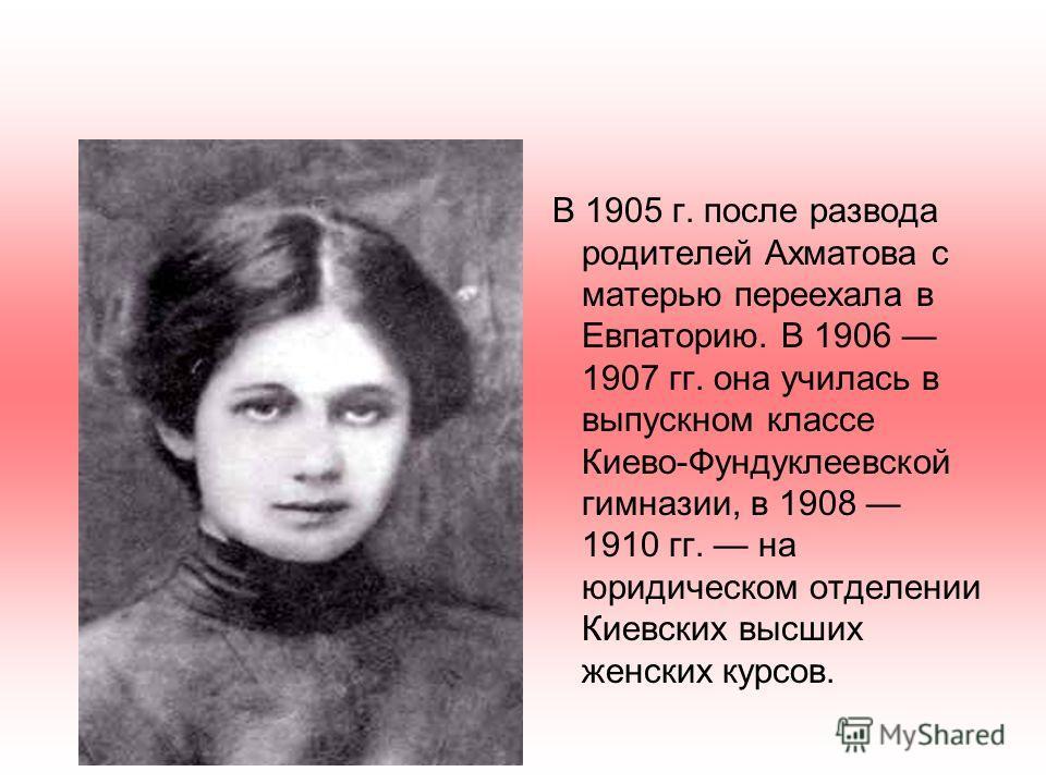 В 1905 г. после развода родителей Ахматова с матерью переехала в Евпаторию. В 1906 1907 гг. она училась в выпускном классе Киево-Фундуклеевской гимназии, в 1908 1910 гг. на юридическом отделении Киевских высших женских курсов.