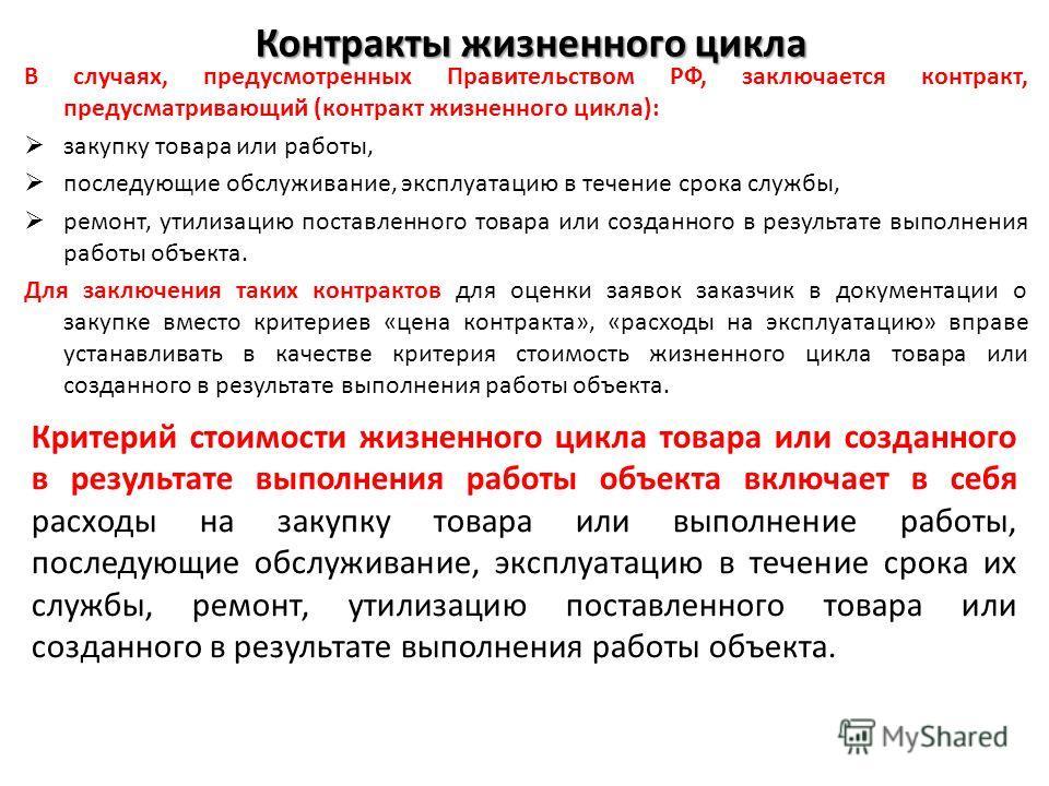 Контракты жизненного цикла В случаях, предусмотренных Правительством РФ, заключается контракт, предусматривающий (контракт жизненного цикла): закупку товара или работы, последующие обслуживание, эксплуатацию в течение срока службы, ремонт, утилизацию