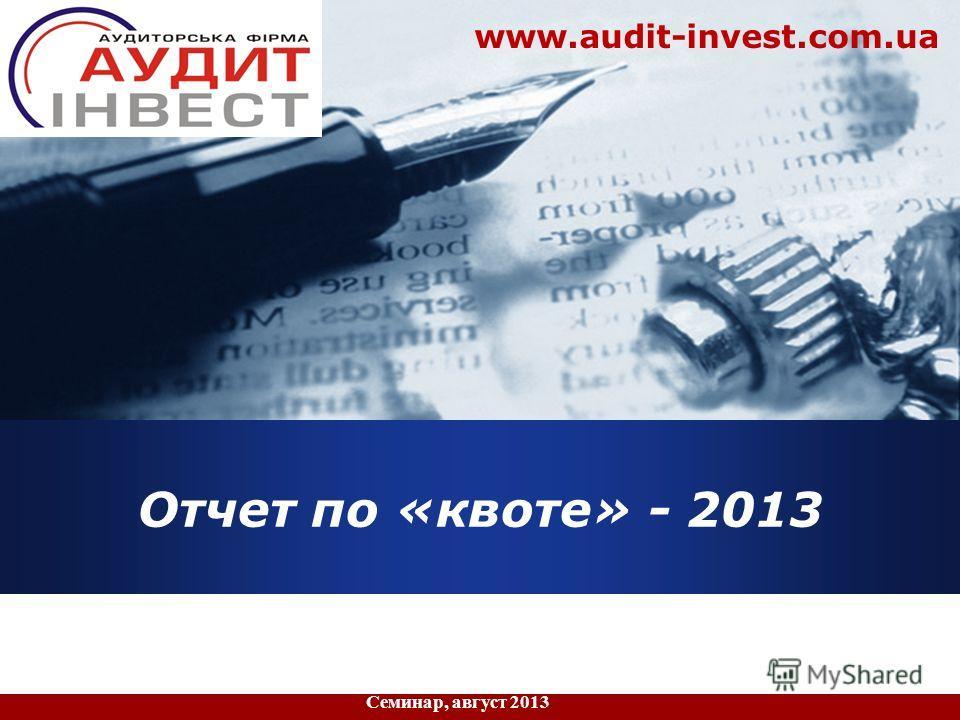 Company LOGO Отчет по «квоте» - 2013 Семинар, август 2013 www.audit-invest.com.ua