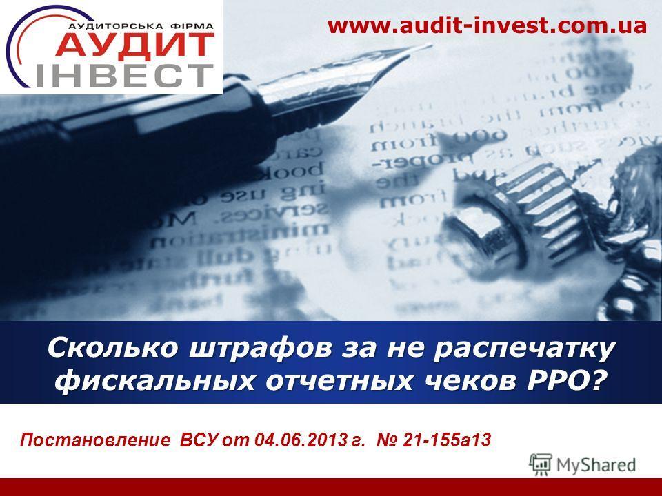 Company LOGO www.audit-invest.com.ua Сколько штрафов за не распечатку фискальных отчетных чеков РРО? Постановление ВСУ от 04.06.2013 г. 21-155а13