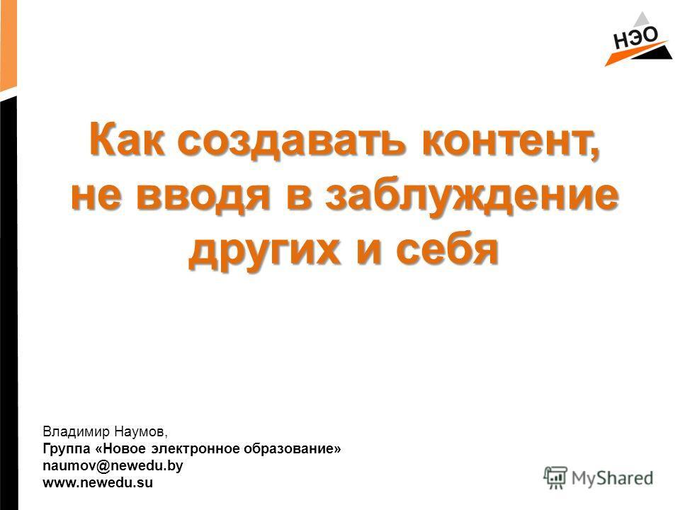 Владимир Наумов, Группа «Новое электронное образование» naumov@newedu.by www.newedu.su Как создавать контент, не вводя в заблуждение других и себя