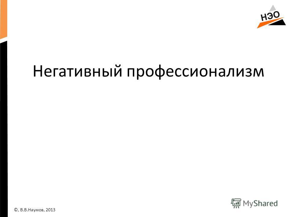 Негативный профессионализм ©, В.В.Наумов, 2013