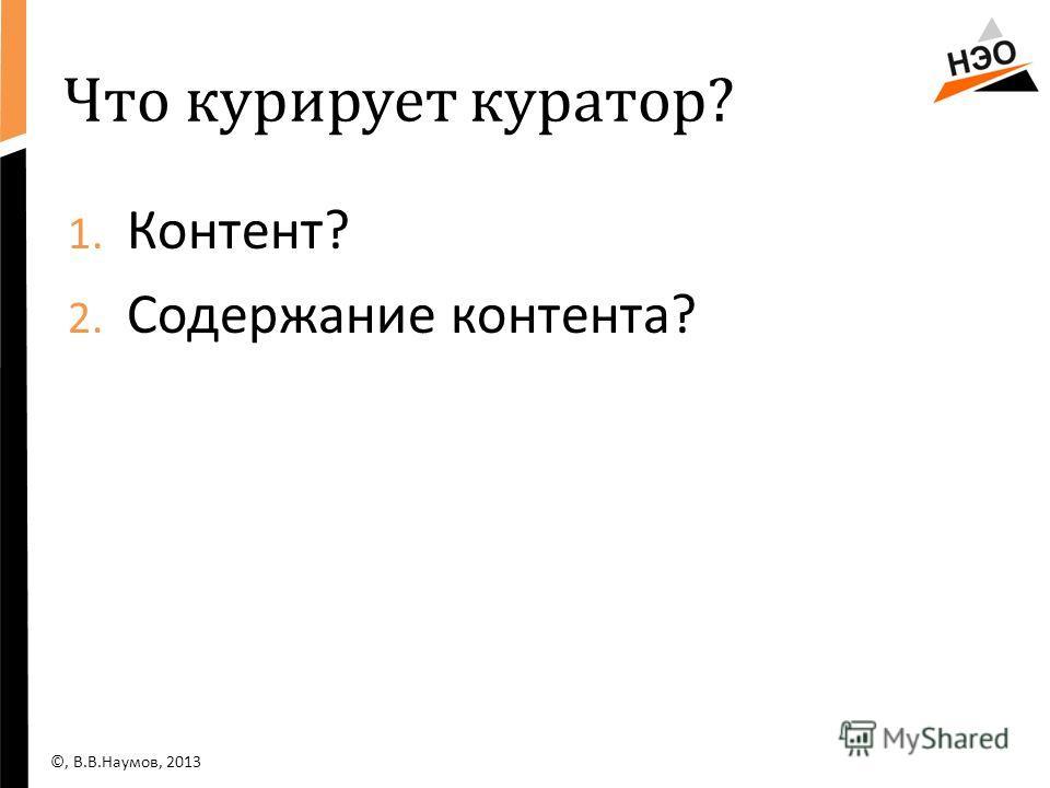 Что курирует куратор? 1. Контент? 2. Содержание контента? ©, В.В.Наумов, 2013