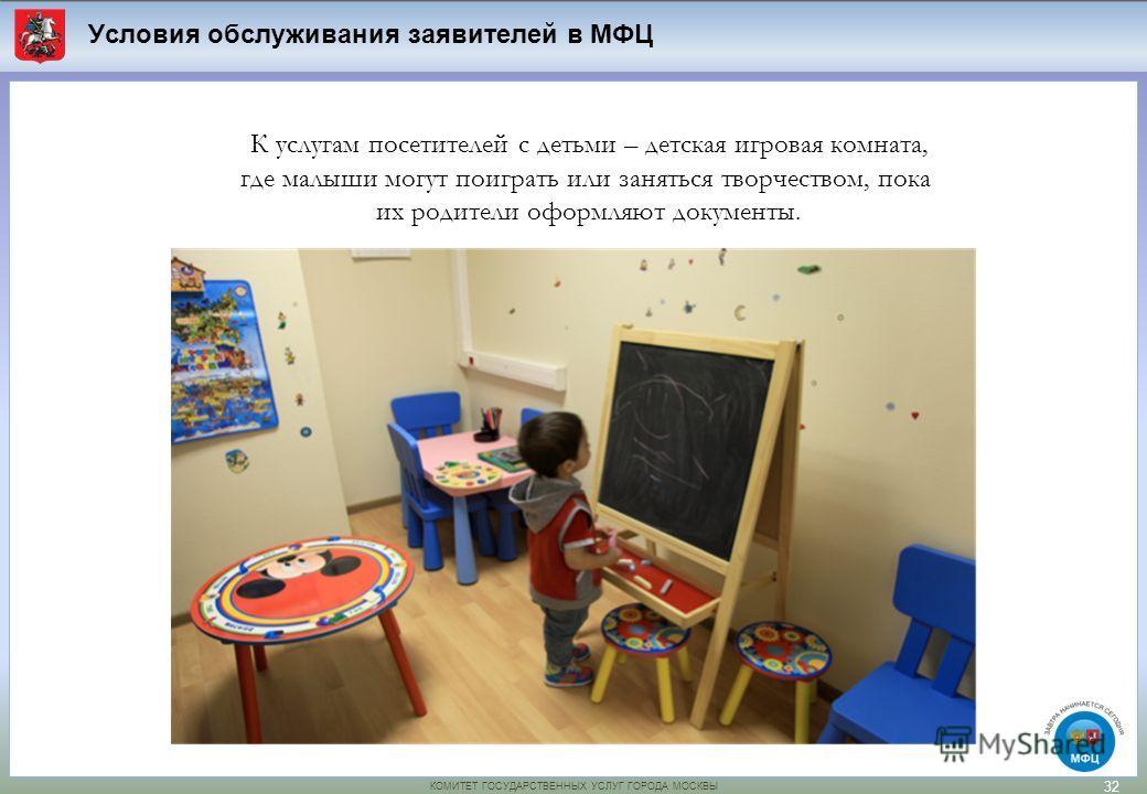 КОМИТЕТ ГОСУДАРСТВЕННЫХ УСЛУГ ГОРОДА МОСКВЫ К услугам посетителей с детьми – детская игровая комната, где малыши могут поиграть или заняться творчеством, пока их родители оформляют документы. Условия обслуживания заявителей в МФЦ 32