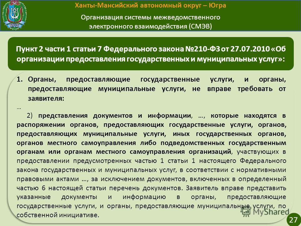 Ханты-Мансийский автономный округ – Югра Организация системы межведомственного электронного взаимодействия (СМЭВ) 27 1.Органы, предоставляющие государственные услуги, и органы, предоставляющие муниципальные услуги, не вправе требовать от заявителя: …