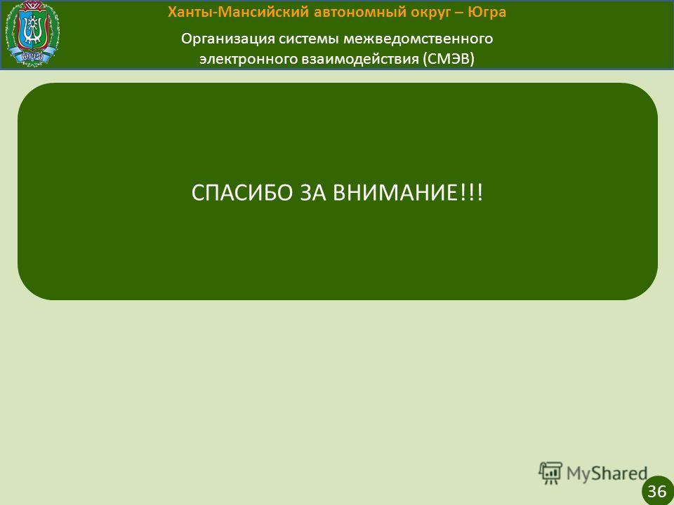 Ханты-Мансийский автономный округ – Югра Организация системы межведомственного электронного взаимодействия (СМЭВ) 36 СПАСИБО ЗА ВНИМАНИЕ!!!