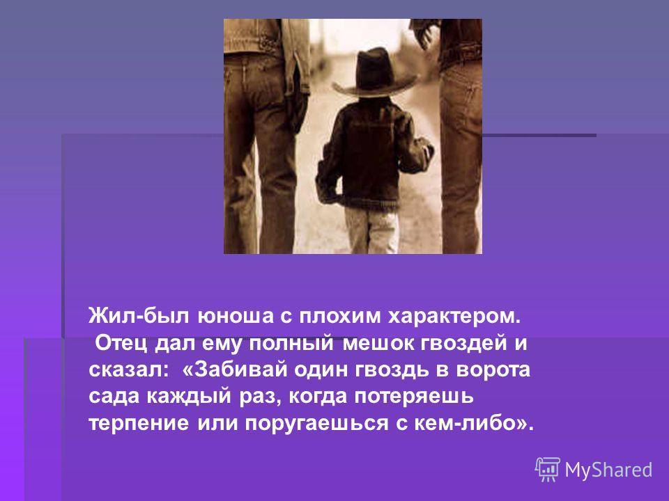 Жил-был юноша с плохим характером. Отец дал ему полный мешок гвоздей и сказал: «Забивай один гвоздь в ворота сада каждый раз, когда потеряешь терпение или поругаешься с кем-либо».