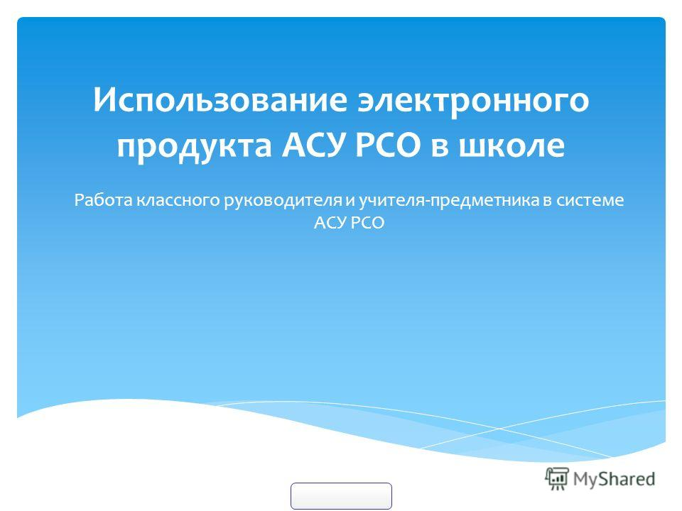 Использование электронного продукта АСУ РСО в школе Работа классного руководителя и учителя-предметника в системе АСУ РСО