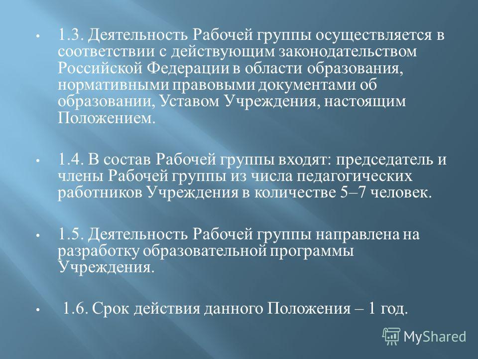 1.3. Деятельность Рабочей группы осуществляется в соответствии с действующим законодательством Российской Федерации в области образования, нормативными правовыми документами об образовании, Уставом Учреждения, настоящим Положением. 1.4. В состав Рабо