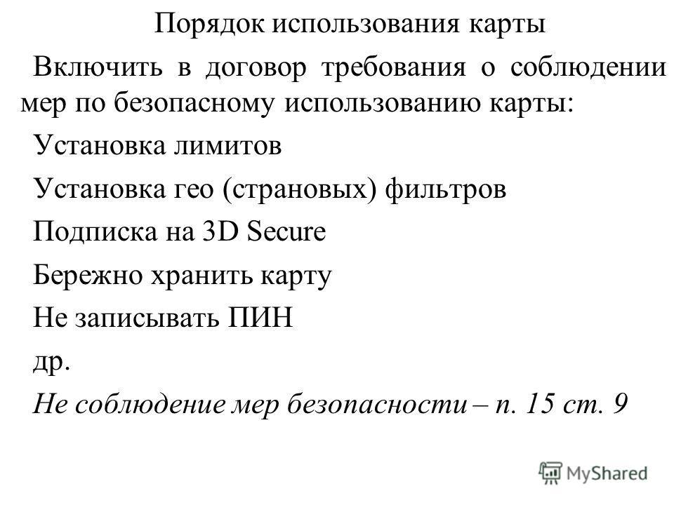 Порядок использования карты Включить в договор требования о соблюдении мер по безопасному использованию карты: Установка лимитов Установка гео (страновых) фильтров Подписка на 3D Secure Бережно хранить карту Не записывать ПИН др. Не соблюдение мер бе