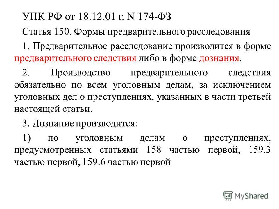 УПК РФ от 18.12.01 г. N 174-ФЗ Статья 150. Формы предварительного расследования 1. Предварительное расследование производится в форме предварительного следствия либо в форме дознания. 2. Производство предварительного следствия обязательно по всем уго