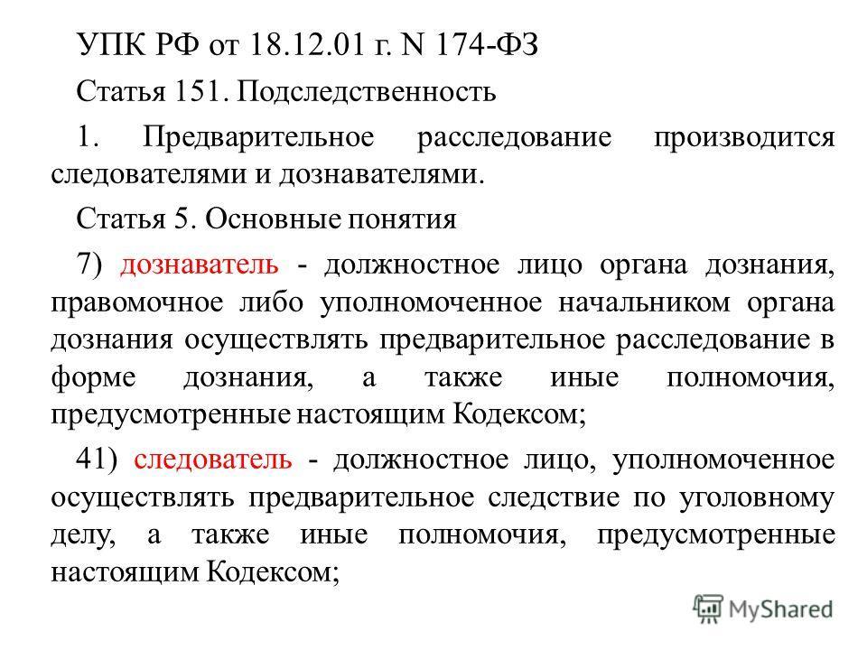 УПК РФ от 18.12.01 г. N 174-ФЗ Статья 151. Подследственность 1. Предварительное расследование производится следователями и дознавателями. Статья 5. Основные понятия 7) дознаватель - должностное лицо органа дознания, правомочное либо уполномоченное на
