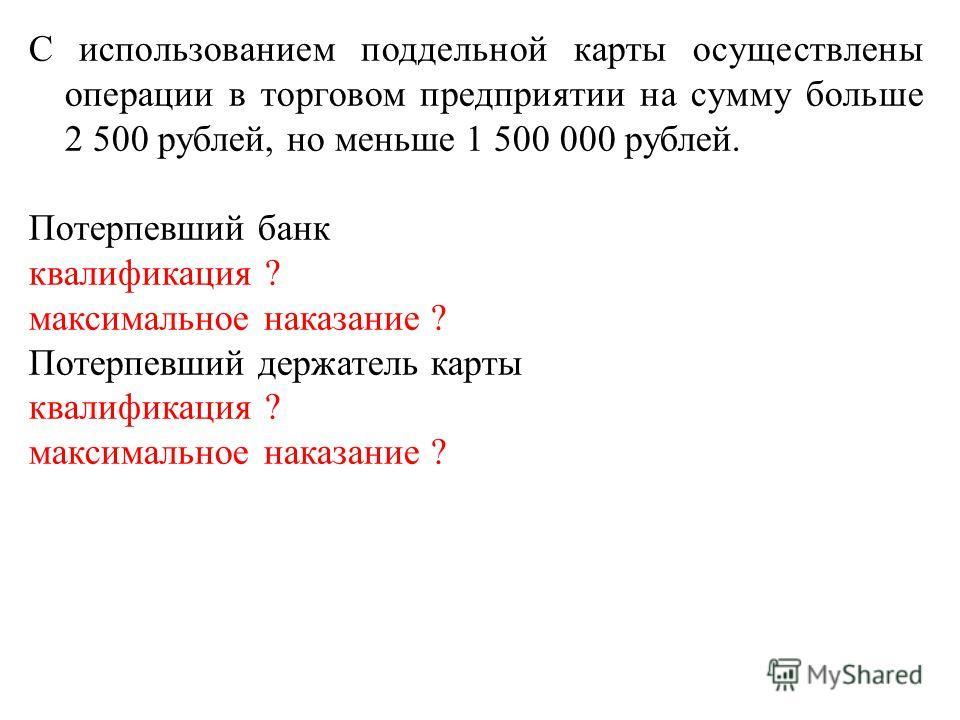С использованием поддельной карты осуществлены операции в торговом предприятии на сумму больше 2 500 рублей, но меньше 1 500 000 рублей. Потерпевший банк квалификация ? максимальное наказание ? Потерпевший держатель карты квалификация ? максимальное