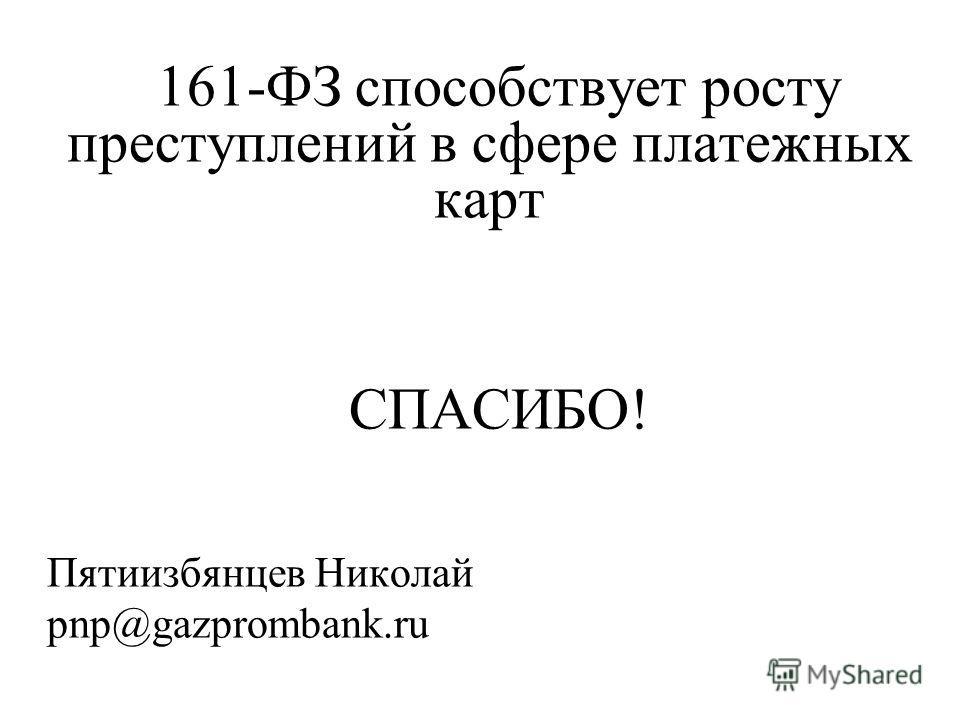161-ФЗ способствует росту преступлений в сфере платежных карт СПАСИБО! Пятиизбянцев Николай pnp@gazprombank.ru