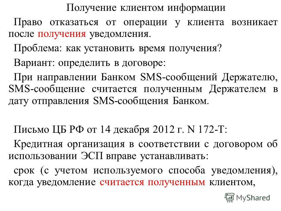 Получение клиентом информации Право отказаться от операции у клиента возникает после получения уведомления. Проблема: как установить время получения? Вариант: определить в договоре: При направлении Банком SMS-сообщений Держателю, SMS-сообщение считае