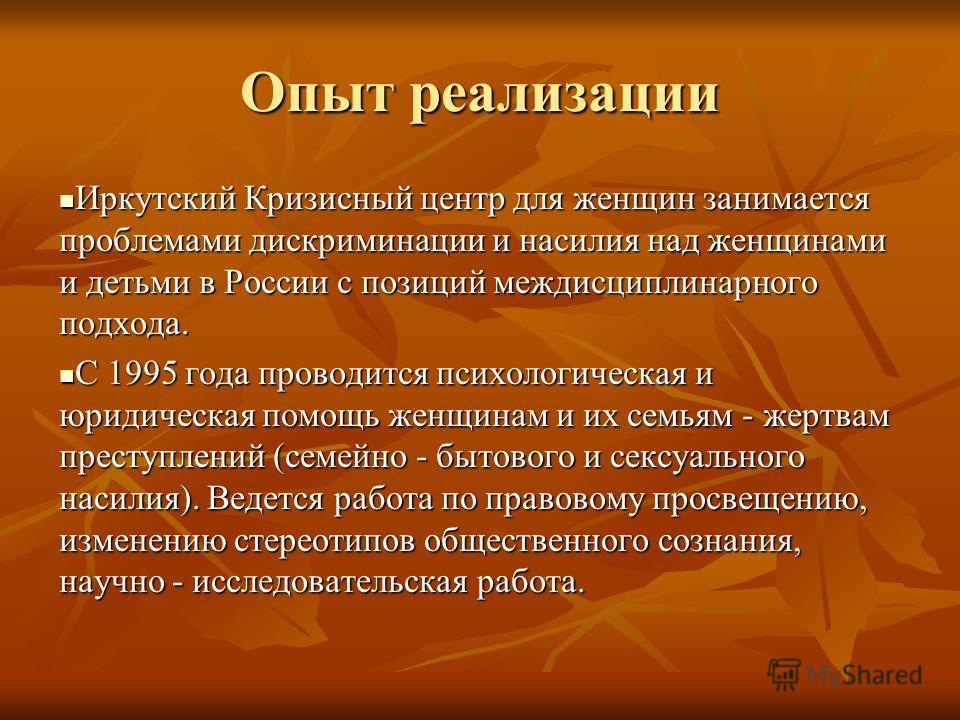 Опыт реализации Иркутский Кризисный центр для женщин занимается проблемами дискриминации и насилия над женщинами и детьми в России с позиций междисциплинарного подхода. Иркутский Кризисный центр для женщин занимается проблемами дискриминации и насили