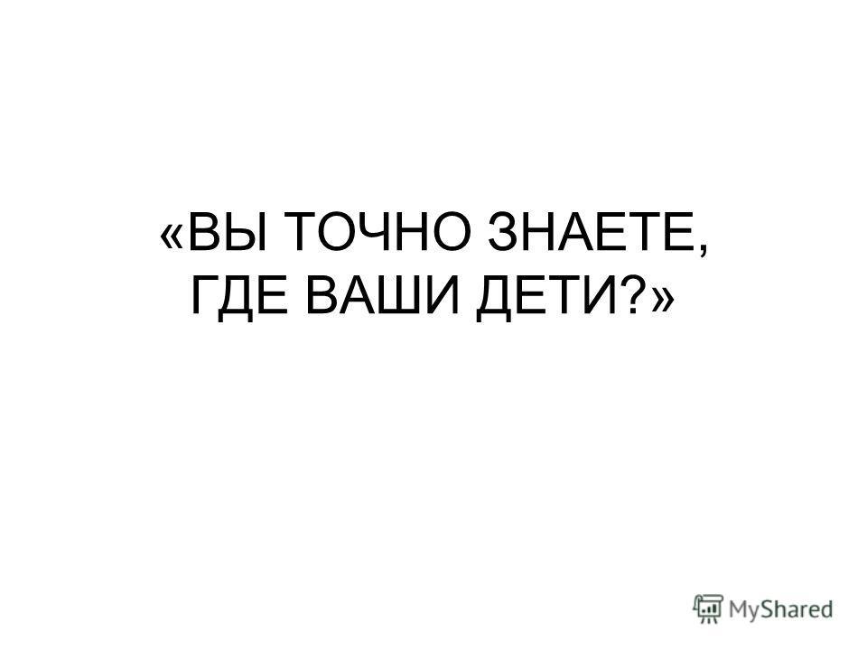 «ВЫ ТОЧНО ЗНАЕТЕ, ГДЕ ВАШИ ДЕТИ?»