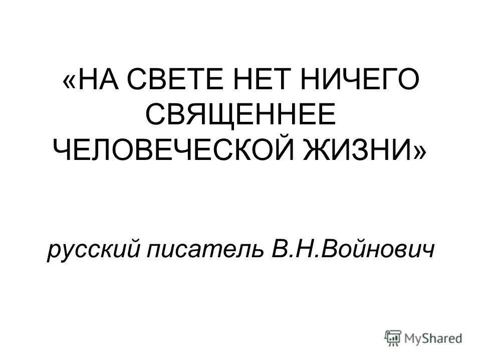 «НА СВЕТЕ НЕТ НИЧЕГО СВЯЩЕННЕЕ ЧЕЛОВЕЧЕСКОЙ ЖИЗНИ» русский писатель В.Н.Войнович