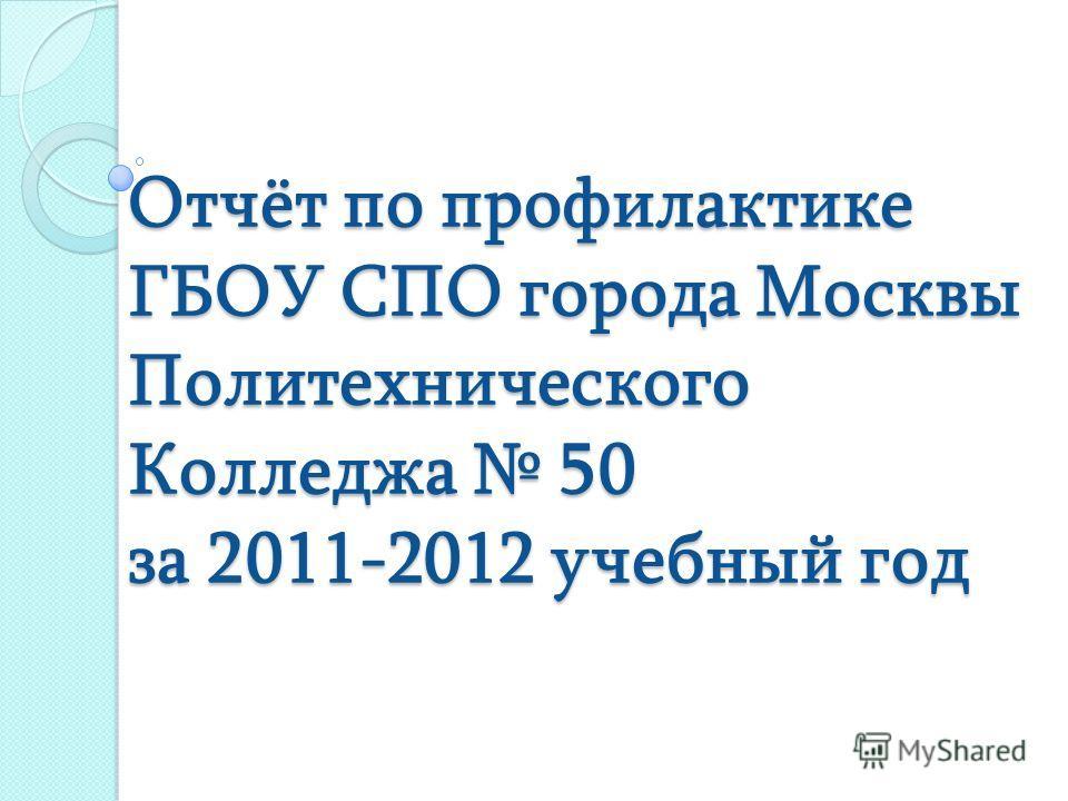 Отчёт по профилактике ГБОУ СПО города Москвы Политехнического Колледжа 50 за 2011-2012 учебный год