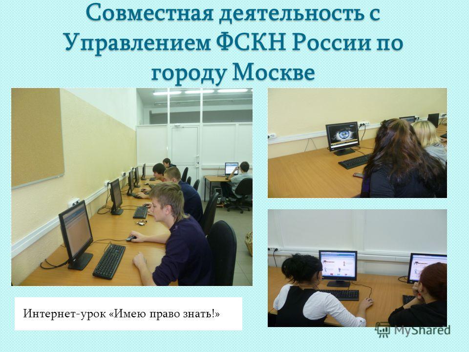 Совместная деятельность с Управлением ФСКН России по городу Москве Интернет-урок «Имею право знать!»