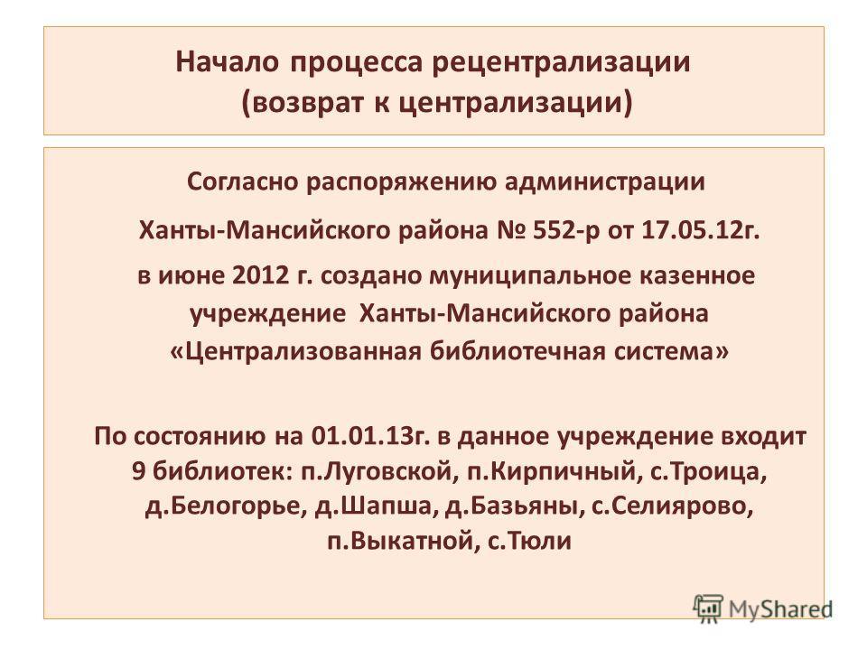 Начало процесса рецентрализации (возврат к централизации) Согласно распоряжению администрации Ханты-Мансийского района 552-р от 17.05.12г. в июне 2012 г. создано муниципальное казенное учреждение Ханты-Мансийского района «Централизованная библиотечна