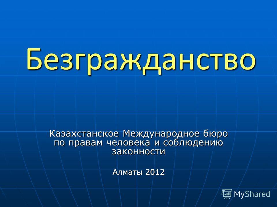 Безгражданство Казахстанское Международное бюро по правам человека и соблюдению законности Алматы 2012