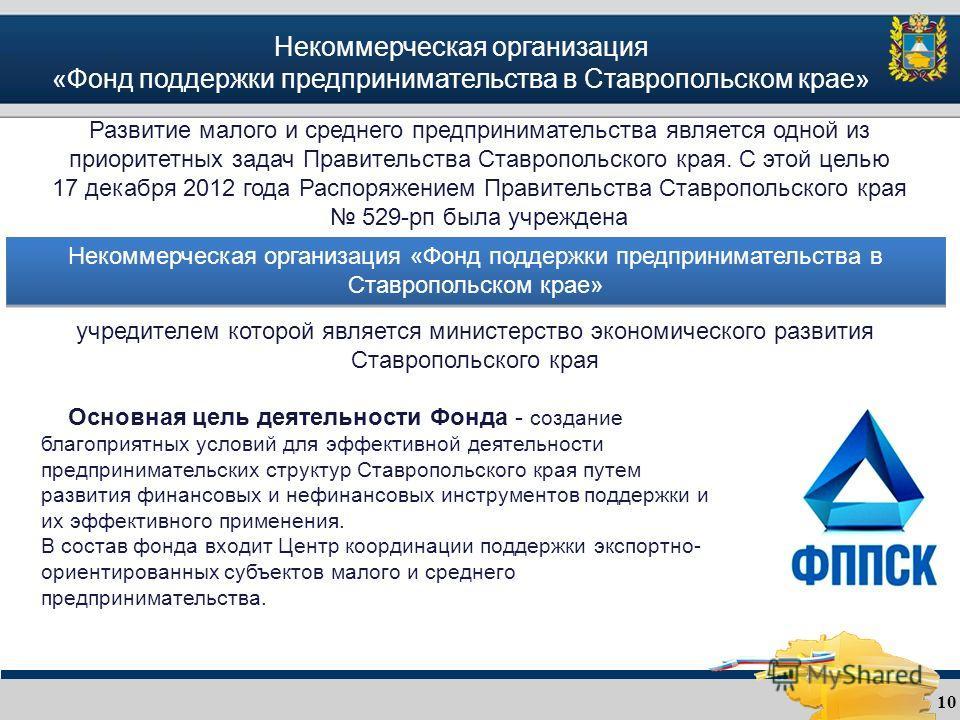 Некоммерческая организация «Фонд поддержки предпринимательства в Ставропольском крае» 10 Развитие малого и среднего предпринимательства является одной из приоритетных задач Правительства Ставропольского края. С этой целью 17 декабря 2012 года Распоря