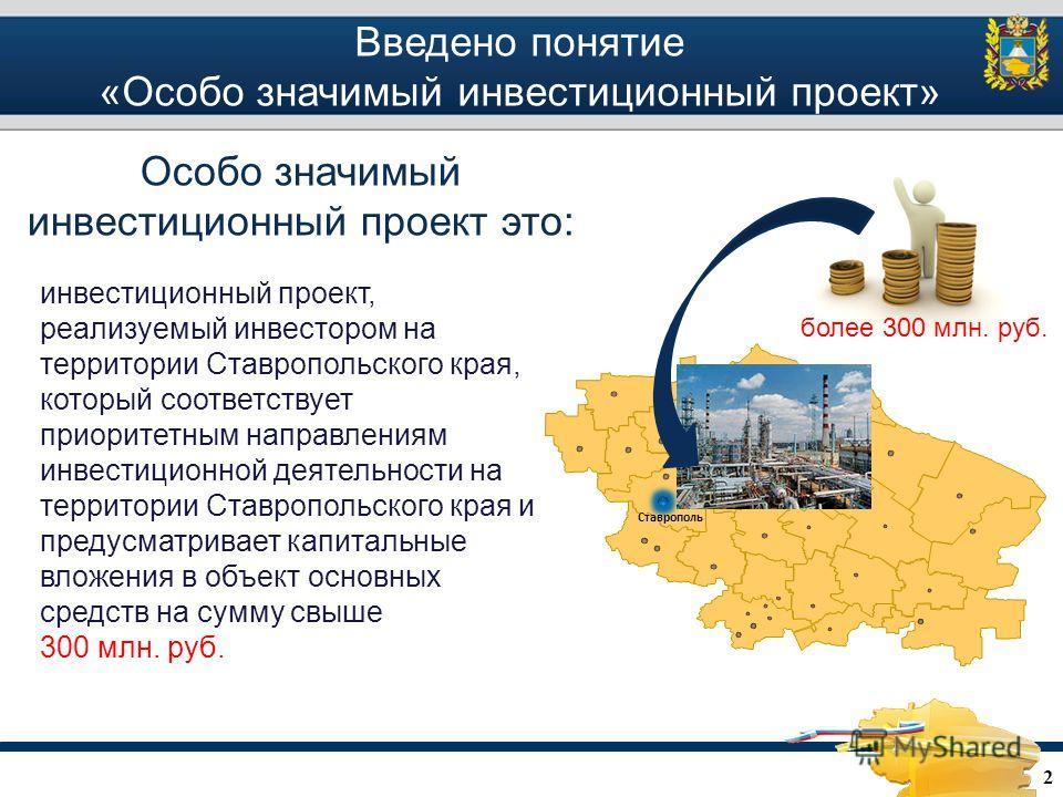 Введено понятие «Особо значимый инвестиционный проект» 2 инвестиционный проект, реализуемый инвестором на территории Ставропольского края, который соответствует приоритетным направлениям инвестиционной деятельности на территории Ставропольского края