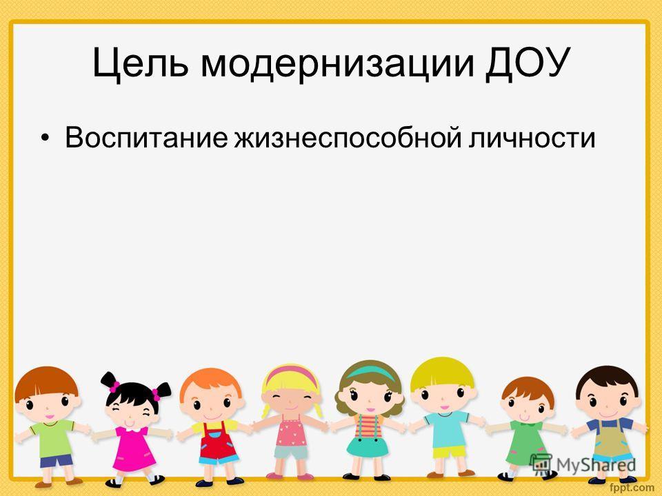 Цель модернизации ДОУ Воспитание жизнеспособной личности